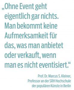 """""""Ohne Event geht  eigentlich gar nichts.  Man bekommt keine  Aufmerksamkeit für  das, was man anbietet oder verkauft, wenn  man es nicht eventisiert.""""  Prof. Dr. Marcus S. Kleiner,  Professor an der SRH Hochschule  der populären Künste in Berlin"""